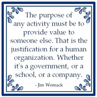 purpuse of any activity must be to provide value to someone else Jim womack